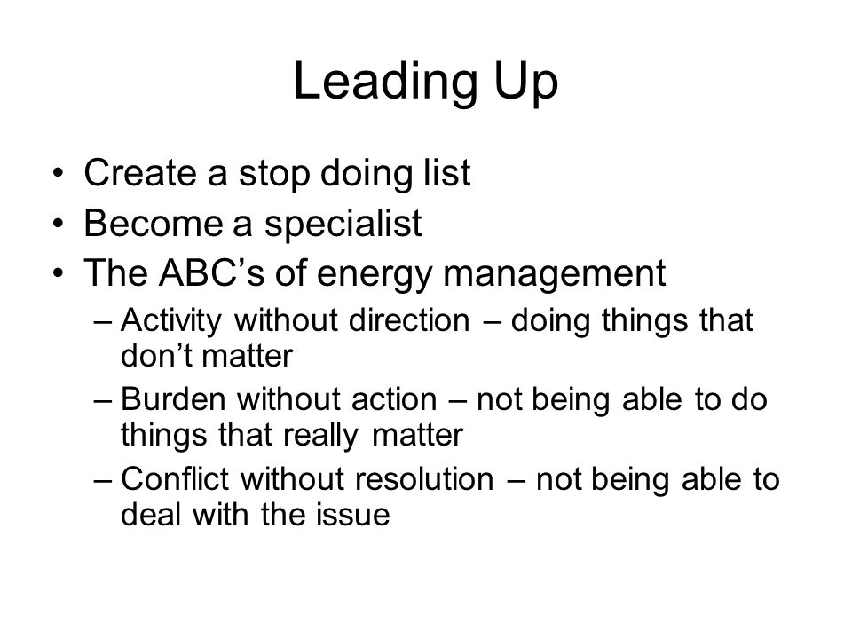 Leading Up Create a stop doing list Become a specialist The ABC's of energy management –Activity without direction – doing things that don't matter –B
