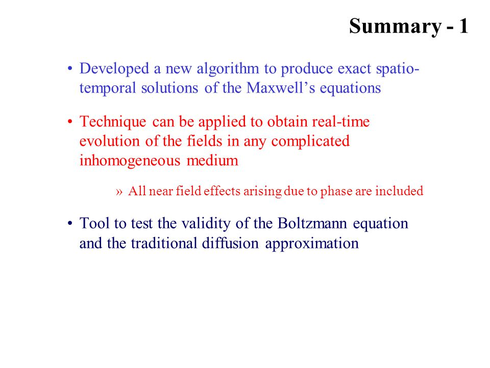 Summary - 1 Developed a new algorithm to produce exact spatio- temporal solutions of the Maxwell's equations Technique can be applied to obtain real-time evolution of the fields in any complicated inhomogeneous medium »All near field effects arising due to phase are included Tool to test the validity of the Boltzmann equation and the traditional diffusion approximation