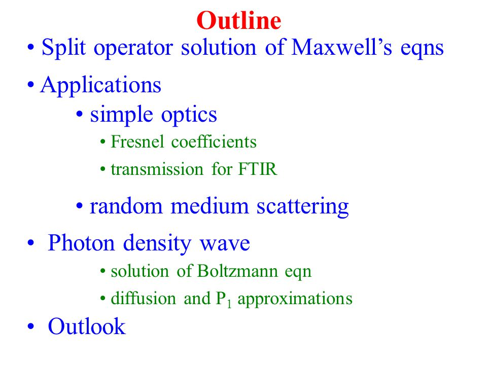Outline Split operator solution of Maxwell's eqns Applications simple optics Fresnel coefficients transmission for FTIR random medium scattering Photon density wave solution of Boltzmann eqn diffusion and P 1 approximations Outlook