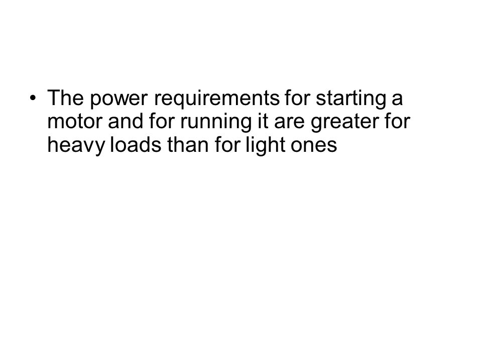 The power requirements for starting a motor and for running it are greater for heavy loads than for light ones