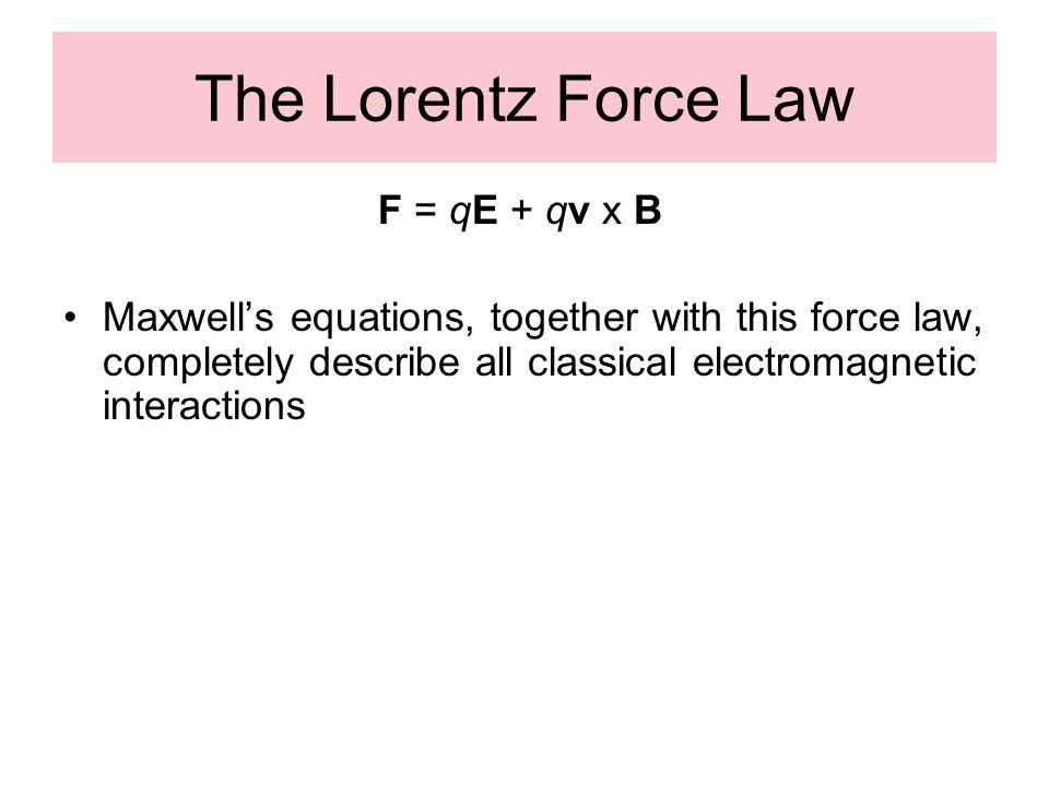 The Lorentz Force Law F = qE + qv x B Maxwell's equations, together with this force law, completely describe all classical electromagnetic interaction