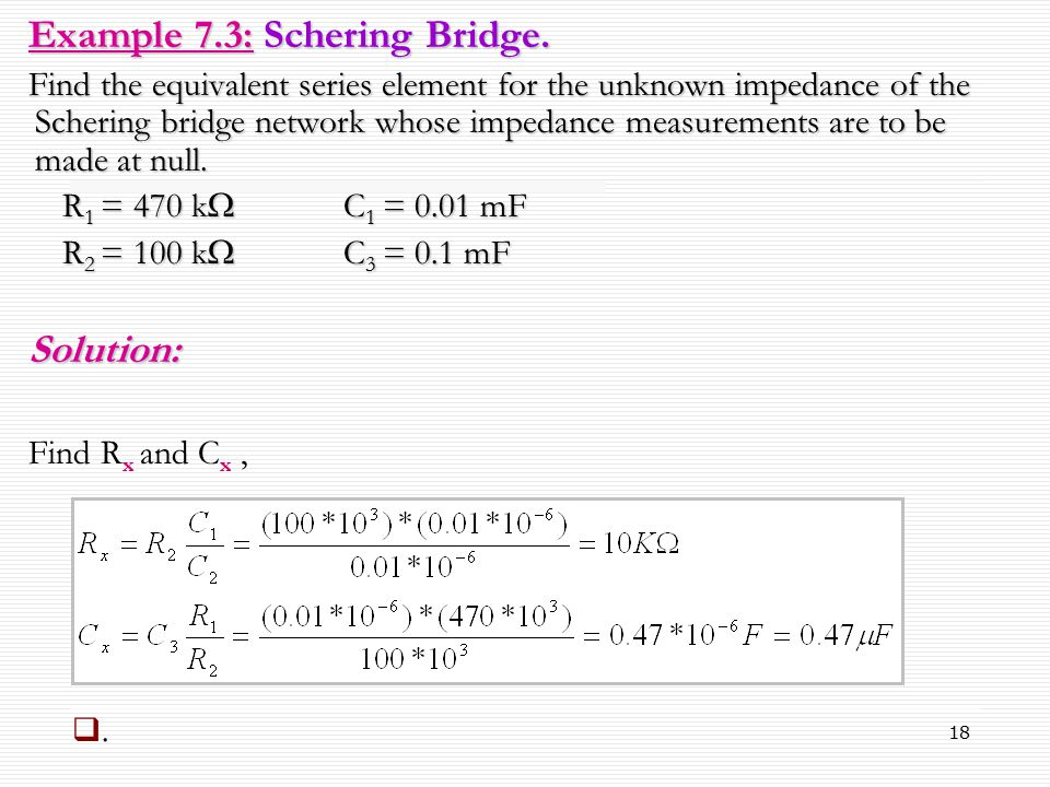 18 Example 7.3: Schering Bridge. Find the equivalent series element for the unknown impedance of the Schering bridge network whose impedance measureme