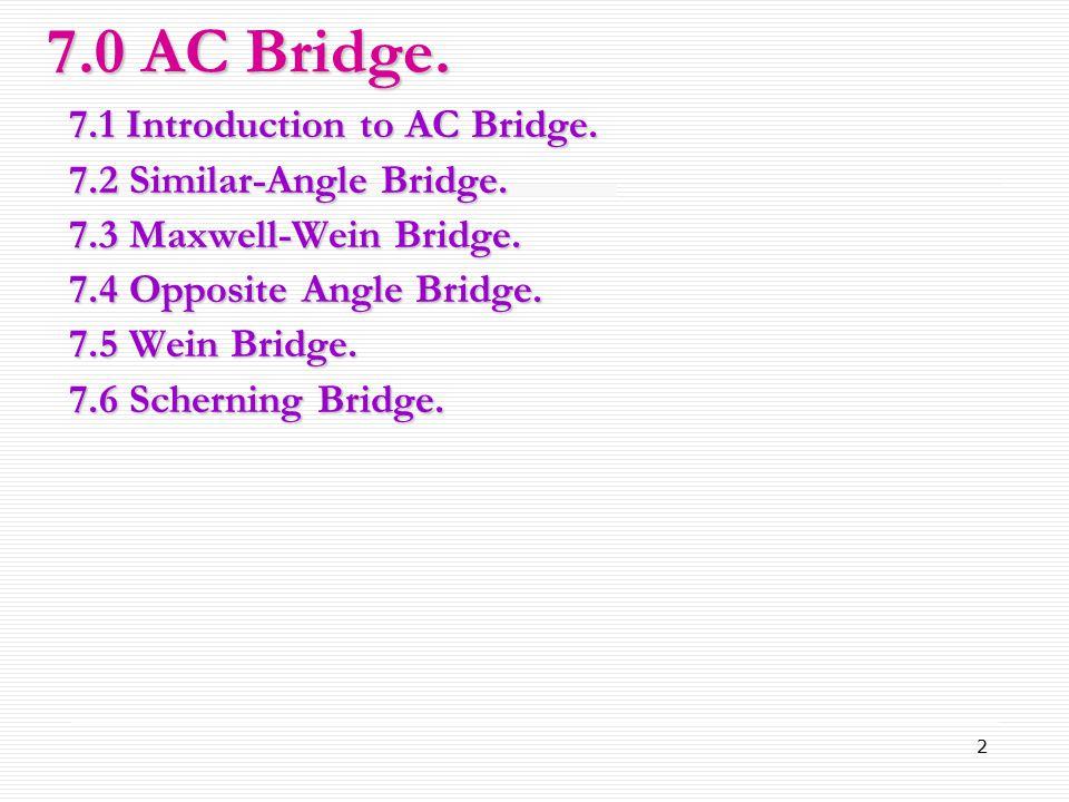 2 7.1 Introduction to AC Bridge. 7.2 Similar-Angle Bridge. 7.3 Maxwell-Wein Bridge. 7.4 Opposite Angle Bridge. 7.5 Wein Bridge. 7.6 Scherning Bridge.