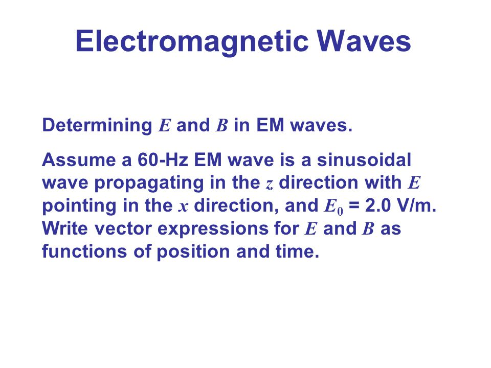 Electromagnetic Waves Determining E and B in EM waves. Assume a 60-Hz EM wave is a sinusoidal wave propagating in the z direction with E pointing in t