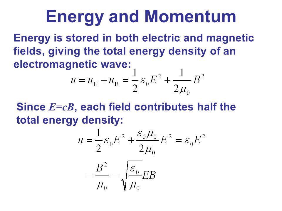 Energy is stored in both electric and magnetic fields, giving the total energy density of an electromagnetic wave: Since E=cB, each field contributes