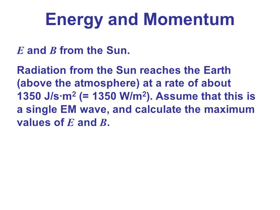 Energy and Momentum E and B from the Sun. Radiation from the Sun reaches the Earth (above the atmosphere) at a rate of about 1350 J/s·m 2 (= 1350 W/m
