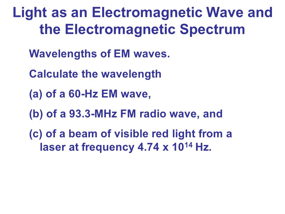 Wavelengths of EM waves. Calculate the wavelength (a) of a 60-Hz EM wave, (b) of a 93.3-MHz FM radio wave, and (c) of a beam of visible red light from