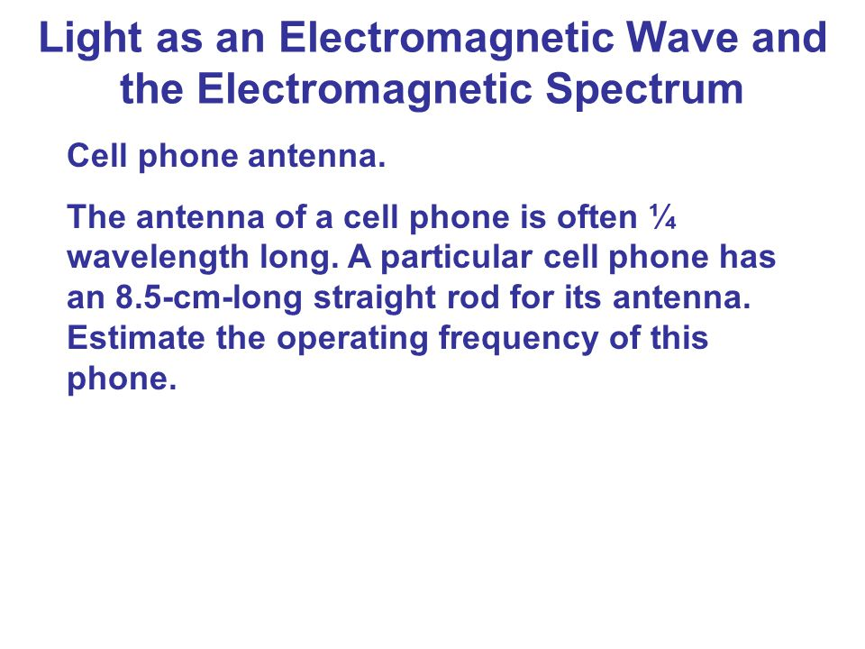 Light as an Electromagnetic Wave and the Electromagnetic Spectrum Cell phone antenna. The antenna of a cell phone is often ¼ wavelength long. A partic