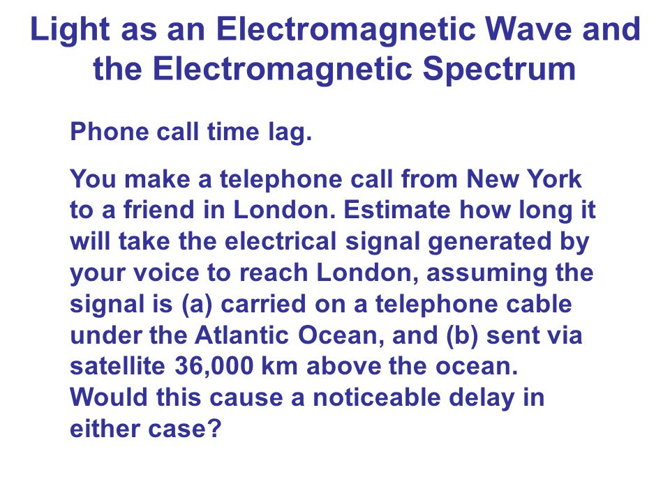 Light as an Electromagnetic Wave and the Electromagnetic Spectrum Phone call time lag. You make a telephone call from New York to a friend in London.