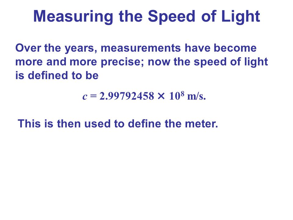 Over the years, measurements have become more and more precise; now the speed of light is defined to be c = 2.99792458 × 10 8 m/s. This is then used t