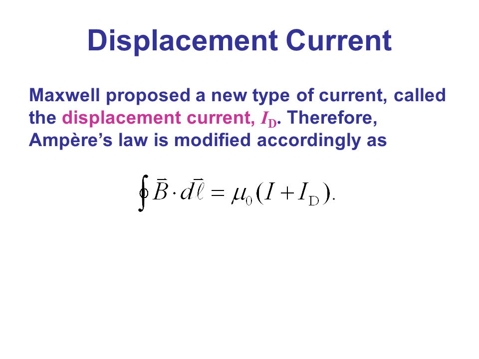 Maxwell proposed a new type of current, called the displacement current, I D. Therefore, Ampère's law is modified accordingly as Displacement Current