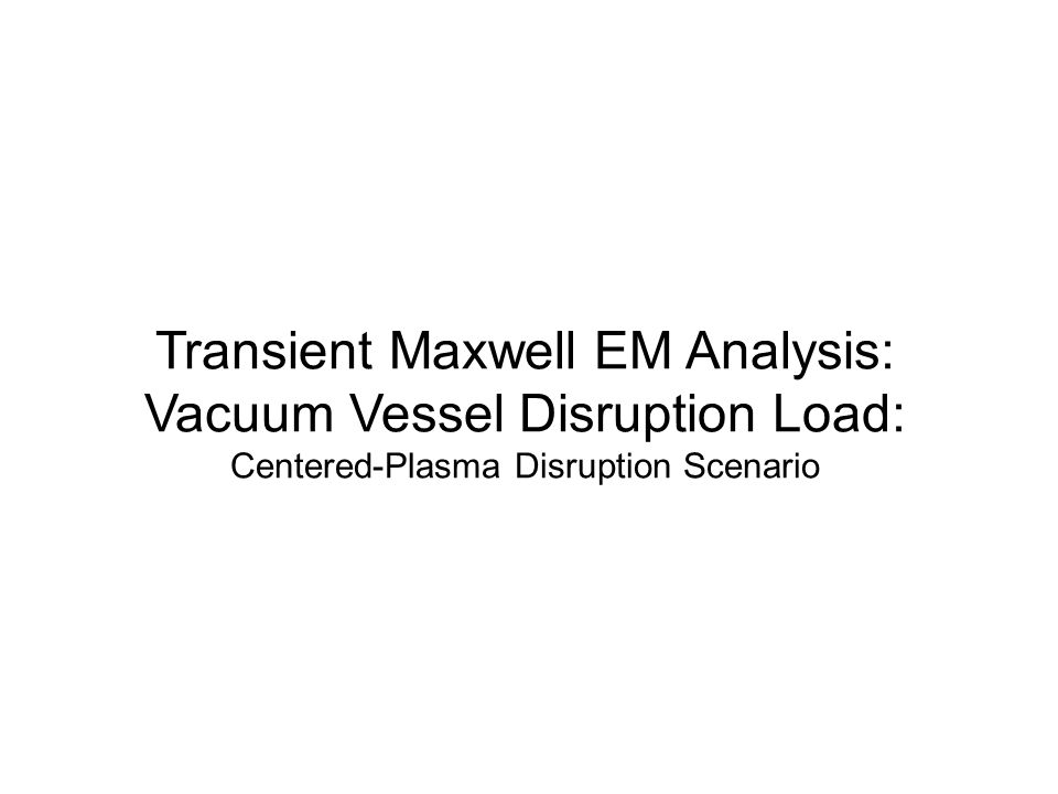 Transient Maxwell EM Analysis: Vacuum Vessel Disruption Load: Centered-Plasma Disruption Scenario