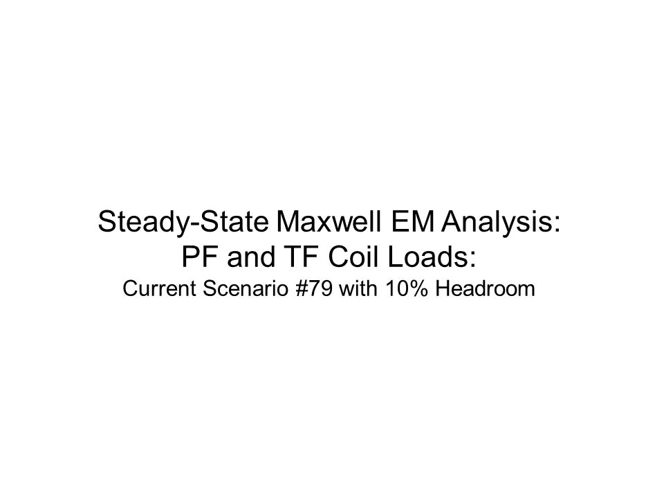 Steady-State Maxwell EM Analysis: PF and TF Coil Loads: Current Scenario #79 with 10% Headroom