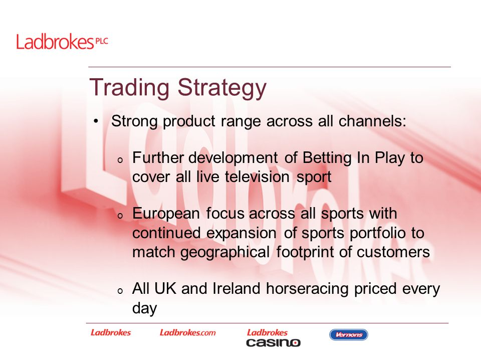 Trading Strategy Strong product range across all channels: o Further development of Betting In Play to cover all live television sport o European focu