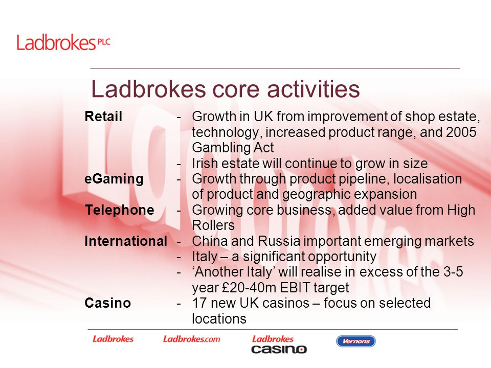 Ladbrokes core activities Retail-Growth in UK from improvement of shop estate, technology, increased product range, and 2005 Gambling Act -Irish estat