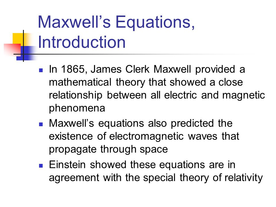Maxwell's Equations, Introduction In 1865, James Clerk Maxwell provided a mathematical theory that showed a close relationship between all electric an