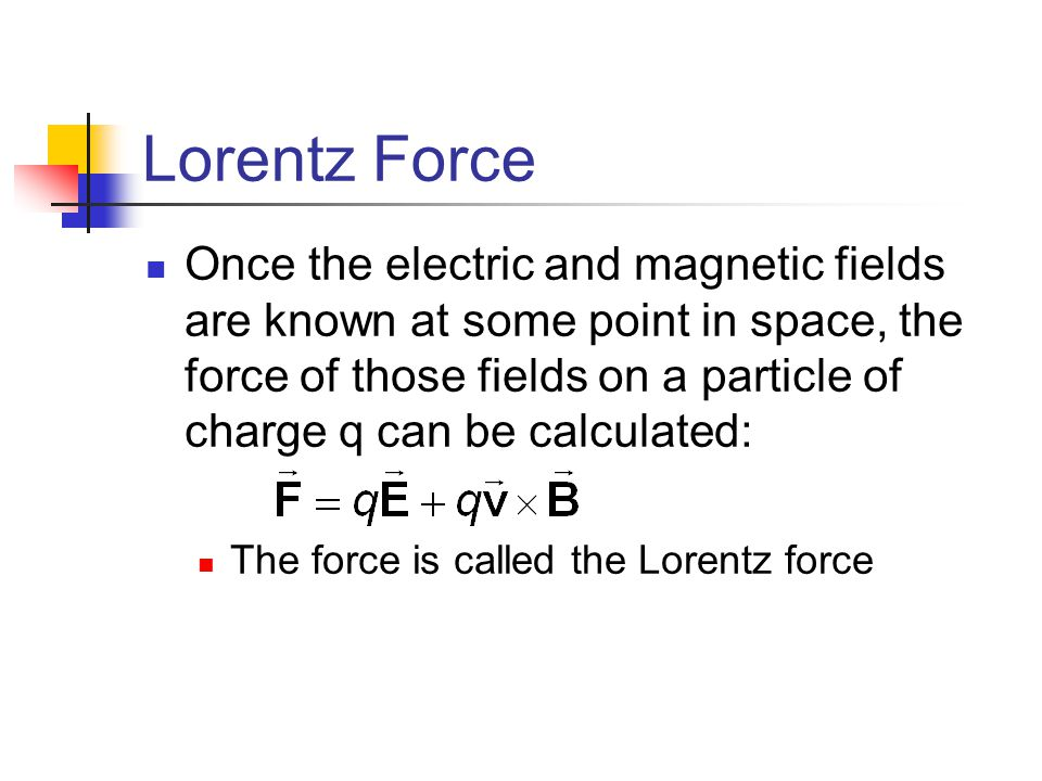 Lorentz Force Once the electric and magnetic fields are known at some point in space, the force of those fields on a particle of charge q can be calcu