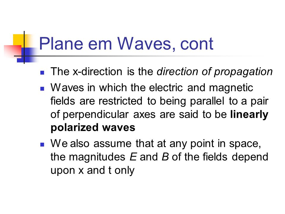 Plane em Waves, cont The x-direction is the direction of propagation Waves in which the electric and magnetic fields are restricted to being parallel