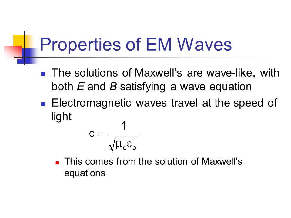 Properties of EM Waves The solutions of Maxwell's are wave-like, with both E and B satisfying a wave equation Electromagnetic waves travel at the spee