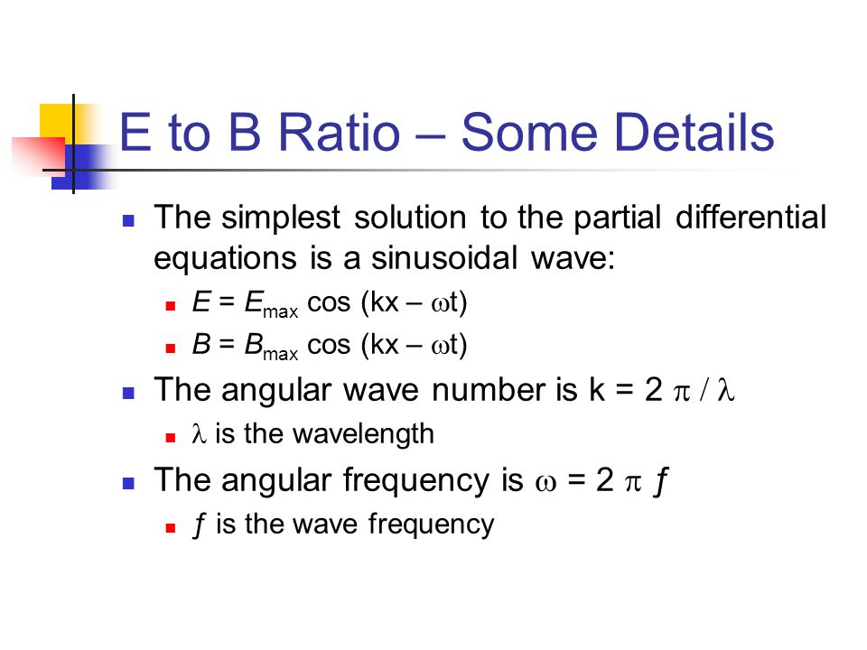 E to B Ratio – Some Details The simplest solution to the partial differential equations is a sinusoidal wave: E = E max cos (kx –  t) B = B max cos (