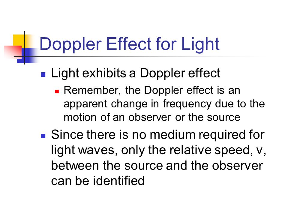 Doppler Effect for Light Light exhibits a Doppler effect Remember, the Doppler effect is an apparent change in frequency due to the motion of an obser