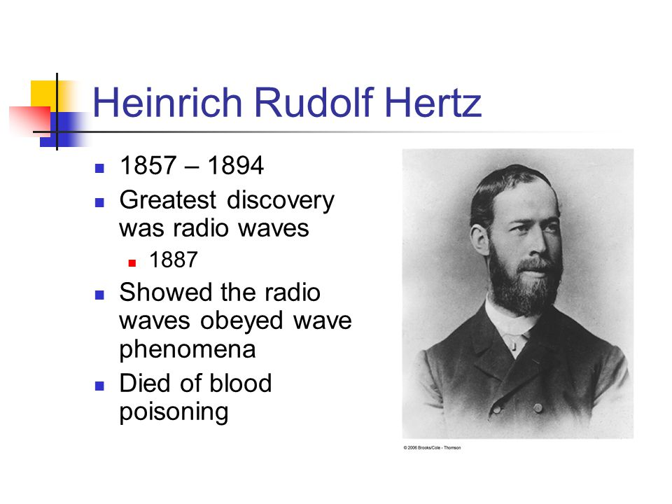 Heinrich Rudolf Hertz 1857 – 1894 Greatest discovery was radio waves 1887 Showed the radio waves obeyed wave phenomena Died of blood poisoning