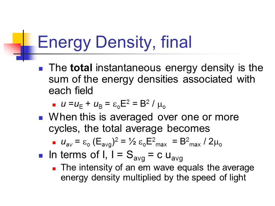 Energy Density, final The total instantaneous energy density is the sum of the energy densities associated with each field u =u E + u B =  o E 2 = B