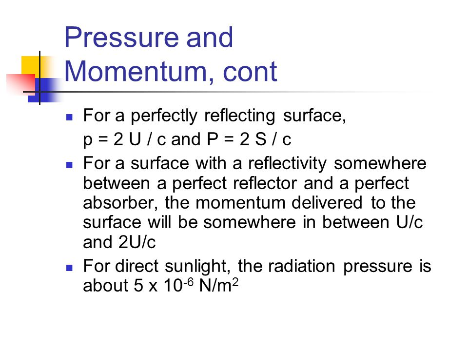 Pressure and Momentum, cont For a perfectly reflecting surface, p = 2 U / c and P = 2 S / c For a surface with a reflectivity somewhere between a perf