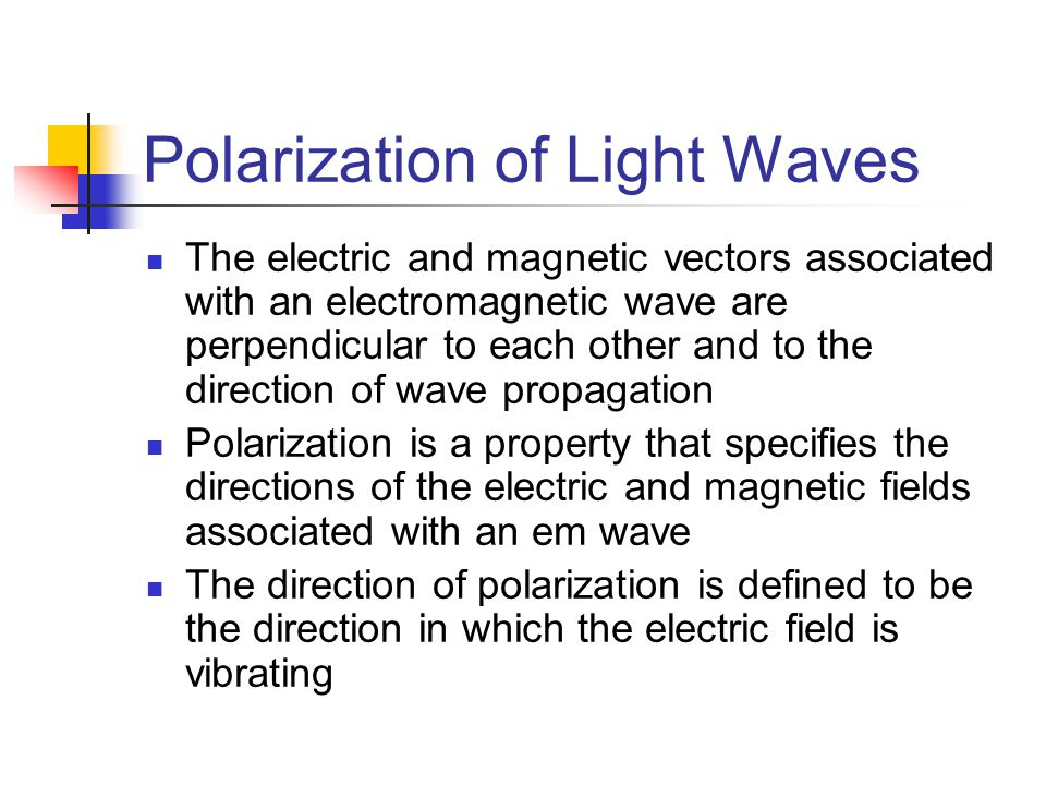Polarization of Light Waves The electric and magnetic vectors associated with an electromagnetic wave are perpendicular to each other and to the direc