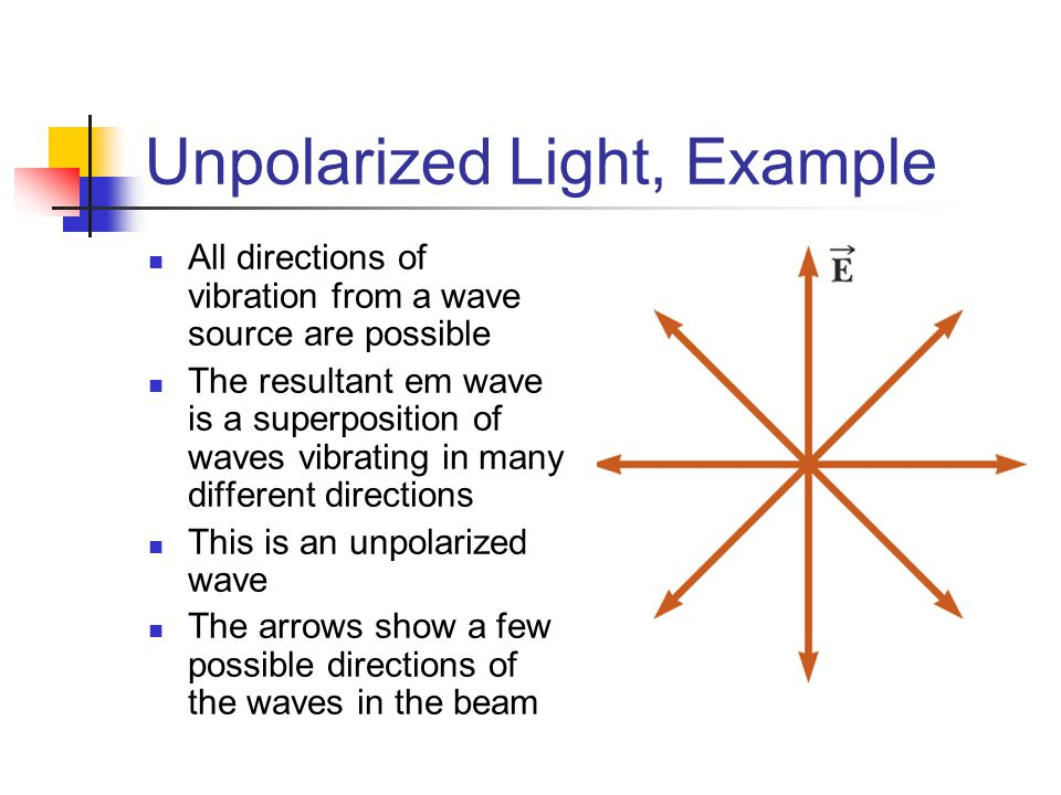 Unpolarized Light, Example All directions of vibration from a wave source are possible The resultant em wave is a superposition of waves vibrating in