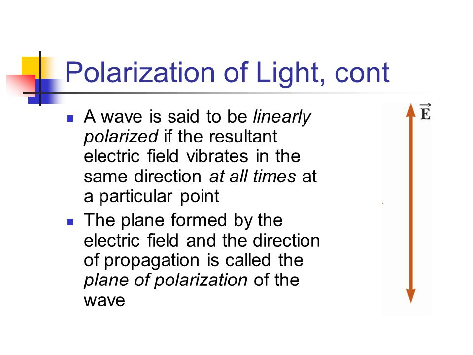 Polarization of Light, cont A wave is said to be linearly polarized if the resultant electric field vibrates in the same direction at all times at a p