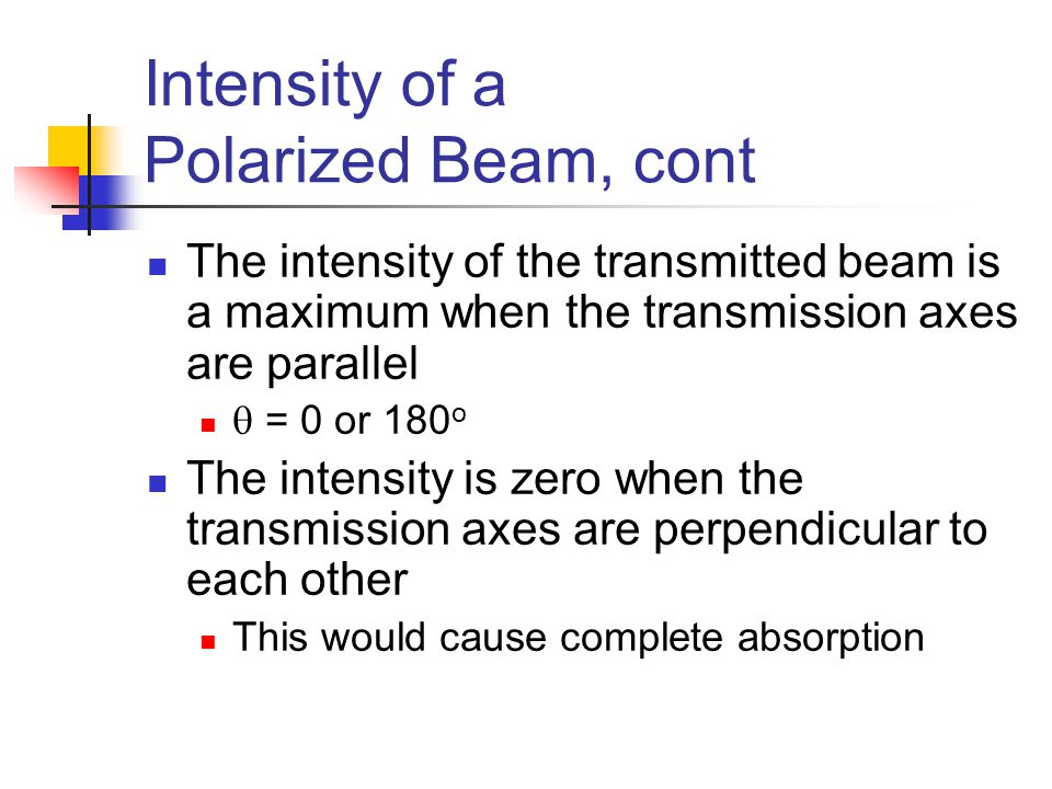 Intensity of a Polarized Beam, cont The intensity of the transmitted beam is a maximum when the transmission axes are parallel  = 0 or 180 o The inte