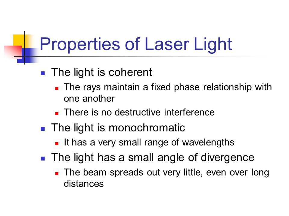 Properties of Laser Light The light is coherent The rays maintain a fixed phase relationship with one another There is no destructive interference The