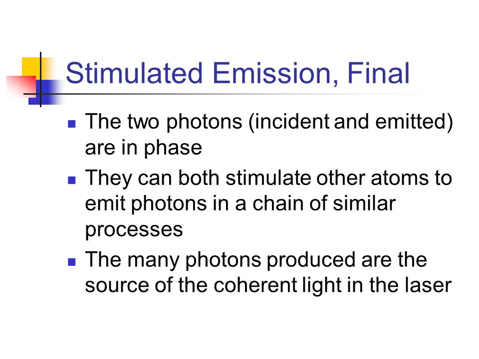 Stimulated Emission, Final The two photons (incident and emitted) are in phase They can both stimulate other atoms to emit photons in a chain of simil
