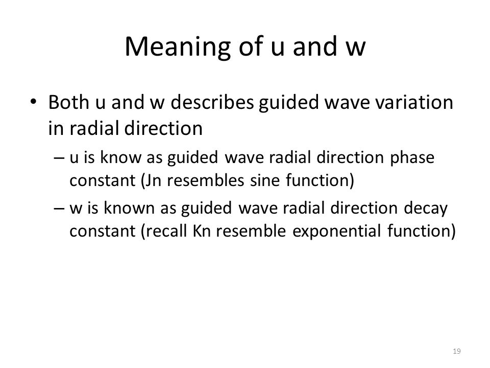 Meaning of u and w Both u and w describes guided wave variation in radial direction – u is know as guided wave radial direction phase constant (Jn resembles sine function) – w is known as guided wave radial direction decay constant (recall Kn resemble exponential function) 19