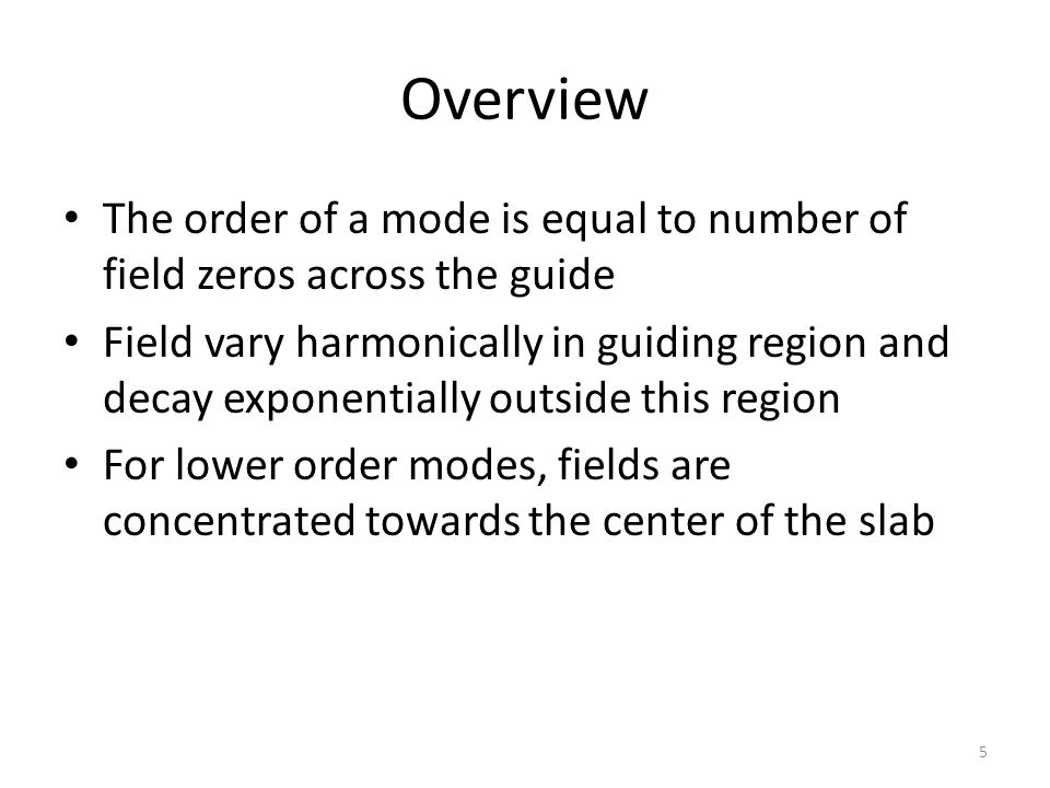 Overview The order of a mode is equal to number of field zeros across the guide Field vary harmonically in guiding region and decay exponentially outside this region For lower order modes, fields are concentrated towards the center of the slab 5