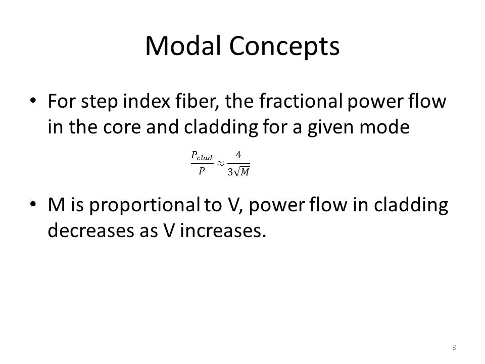 Modal Concepts For step index fiber, the fractional power flow in the core and cladding for a given mode M is proportional to V, power flow in claddin