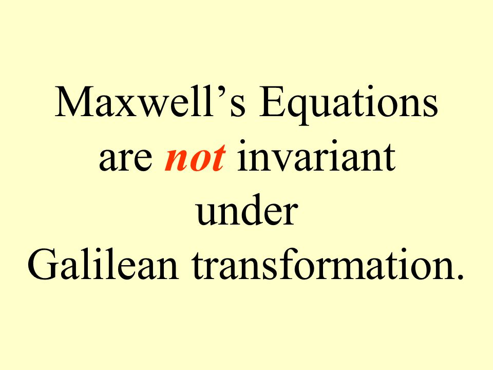 Maxwell's Equations are not invariant under Galilean transformation.