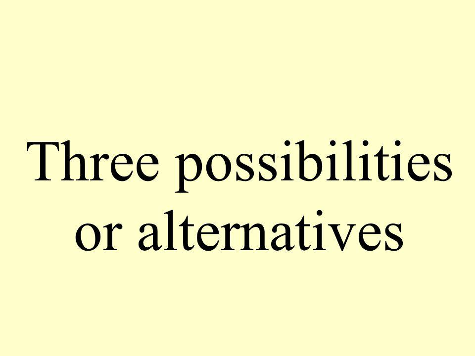 Three possibilities or alternatives