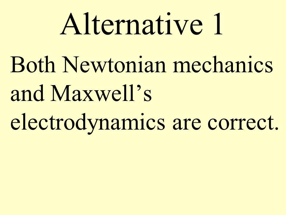 Alternative 1 Both Newtonian mechanics and Maxwell's electrodynamics are correct.