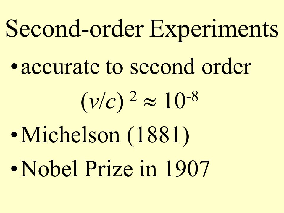 Second-order Experiments accurate to second order (v/c) 2  10 -8 Michelson (1881) Nobel Prize in 1907
