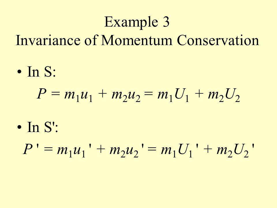 Example 3 Invariance of Momentum Conservation In S: P = m 1 u 1 + m 2 u 2 = m 1 U 1 + m 2 U 2 In S : P = m 1 u 1 + m 2 u 2 = m 1 U 1 + m 2 U 2