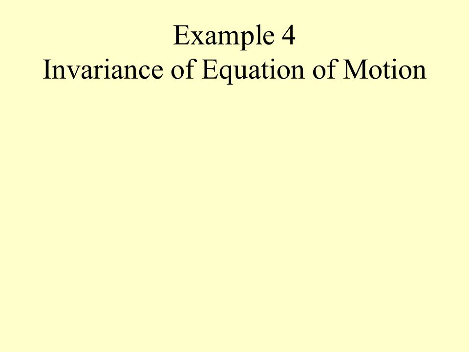 Example 4 Invariance of Equation of Motion