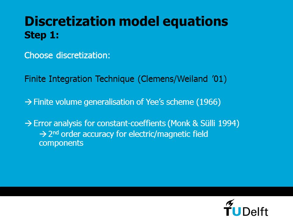 Discretization model equations Step 1: Choose discretization: Finite Integration Technique (Clemens/Weiland '01)  Finite volume generalisation of Yee's scheme (1966)  Error analysis for constant-coeffients (Monk & Sülli 1994)  2 nd order accuracy for electric/magnetic field components