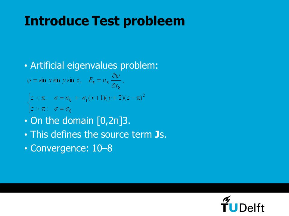 Introduce Test probleem Artificial eigenvalues problem: On the domain [0,2π]3. This defines the source term Js. Convergence: 10–8