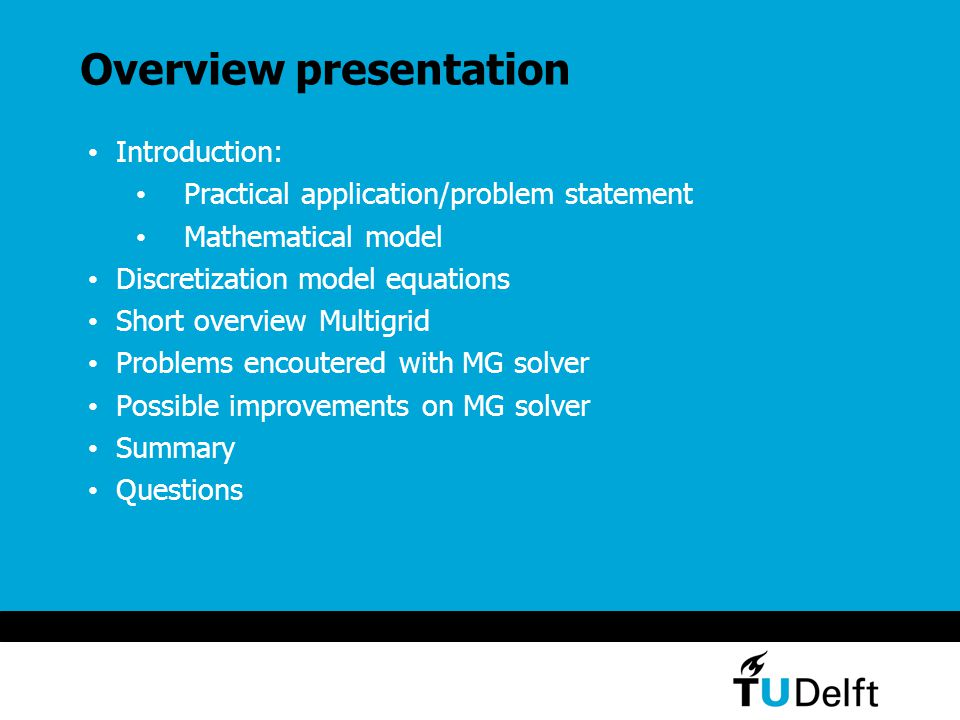 Overview presentation Introduction: Practical application/problem statement Mathematical model Discretization model equations Short overview Multigrid Problems encoutered with MG solver Possible improvements on MG solver Summary Questions