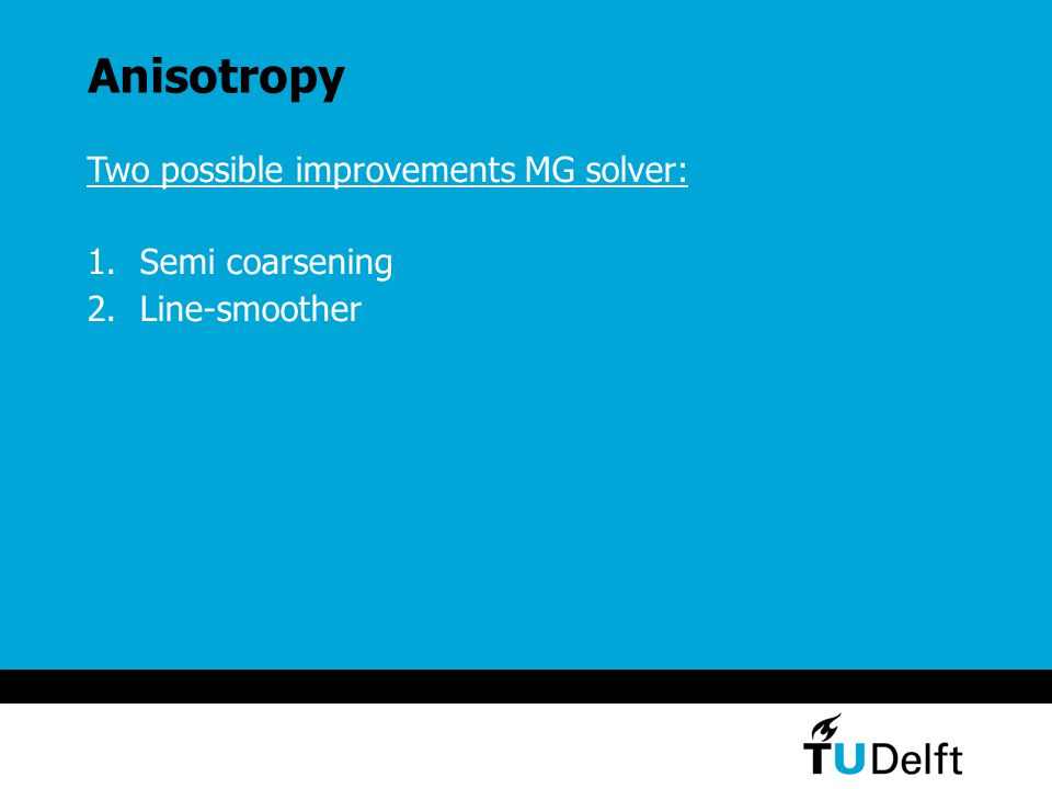 Anisotropy Two possible improvements MG solver: 1.Semi coarsening 2.Line-smoother