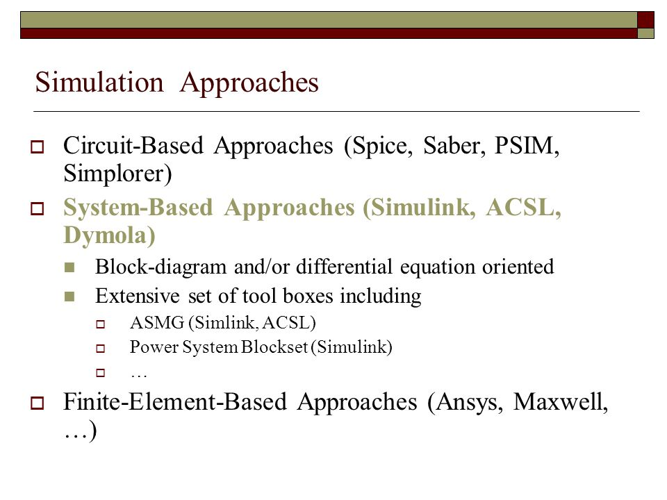 Simulation Approaches  Circuit-Based Approaches (Spice, Saber, PSIM, Simplorer)  System-Based Approaches (Simulink, ACSL, Dymola) Block-diagram and/or differential equation oriented Extensive set of tool boxes including  ASMG (Simlink, ACSL)  Power System Blockset (Simulink)  …  Finite-Element-Based Approaches (Ansys, Maxwell, …)