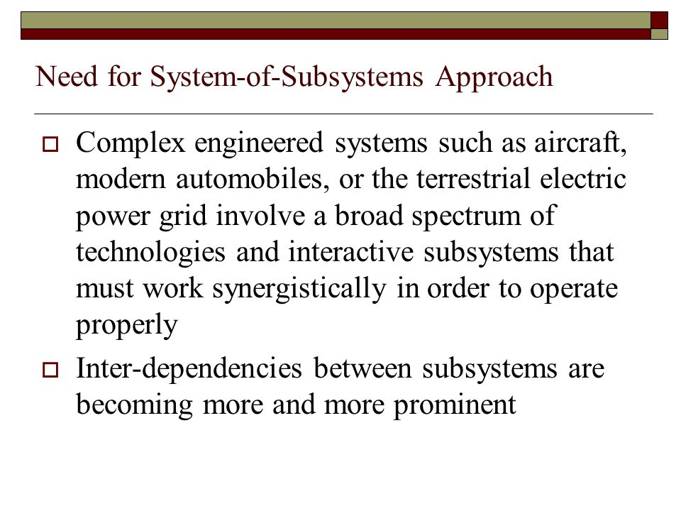 Need for System-of-Subsystems Approach  Complex engineered systems such as aircraft, modern automobiles, or the terrestrial electric power grid involve a broad spectrum of technologies and interactive subsystems that must work synergistically in order to operate properly  Inter-dependencies between subsystems are becoming more and more prominent