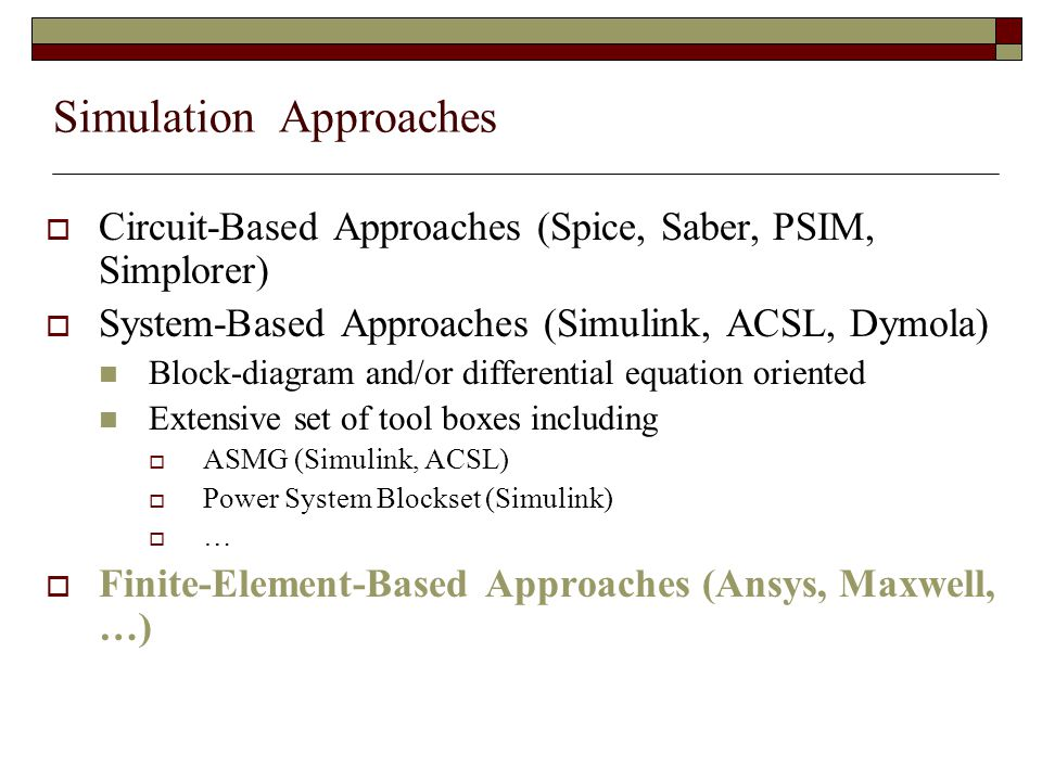 Simulation Approaches  Circuit-Based Approaches (Spice, Saber, PSIM, Simplorer)  System-Based Approaches (Simulink, ACSL, Dymola) Block-diagram and/